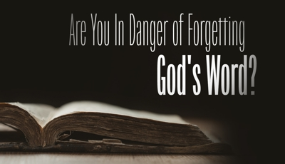Are you in danger of forgetting God's Word (the Bible)?