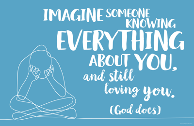 Imagine someone knowing everything about you, and still loving you (God does)